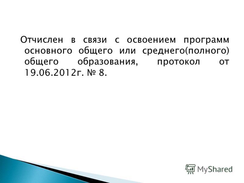 Отчислен в связи с освоением программ основного общего или среднего(полного) общего образования, протокол от 19.06.2012г. 8.