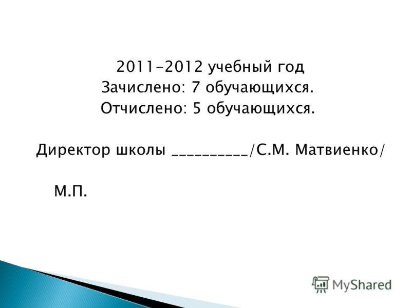 2011-2012 учебный год Зачислено: 7 обучающихся. Отчислено: 5 обучающихся. Директор школы __________/С.М. Матвиенко/ М.П.