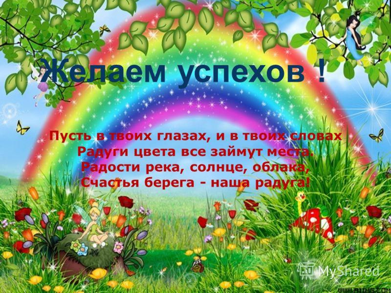 Пусть в твоих глазах, и в твоих словах Радуги цвета все займут места. Радости река, солнце, облака, Счастья берега - наша радуга! Желаем успехов !