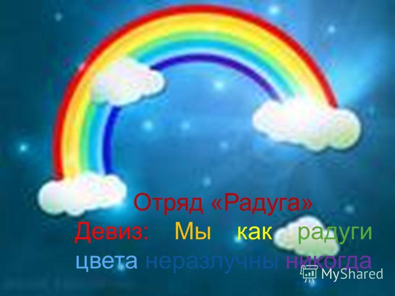 Отряд «Радуга» Девиз: Мы как радуги цвета неразлучны никогда