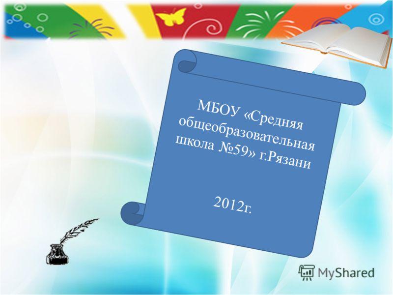 МБОУ «Средняя общеобразовательная школа 59» г.Рязани 2012г.