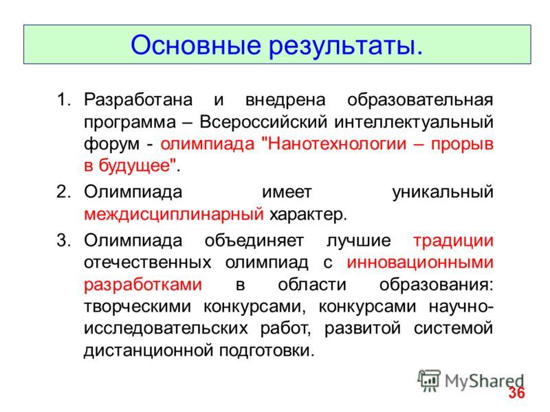 Основные результаты. 36 1.Разработана и внедрена образовательная программа – Всероссийский интеллектуальный форум - олимпиада
