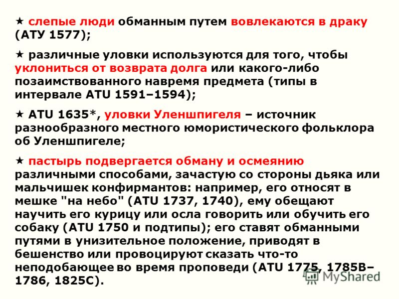 слепые люди обманным путем вовлекаются в драку (ATУ 1577); различные уловки используются для того, чтобы уклониться от возврата долга или какого-либо позаимствованного навремя предмета (типы в интервале ATU 1591–1594); ATU 1635*, уловки Уленшпигеля –