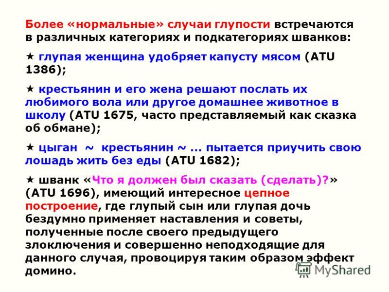Более «нормальные» случаи глупости встречаются в различных категориях и подкатегориях шванков: глупая женщина удобряет капусту мясом (ATU 1386); крестьянин и его жена решают послать их любимого вола или другое домашнее животное в школу (ATU 1675, час