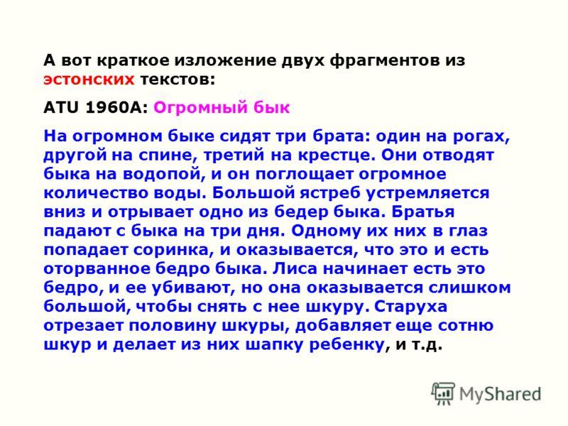 А вот краткое изложение двух фрагментов из эстонских текстов: ATU 1960A: Огромный бык На огромном быке сидят три брата: один на рогах, другой на спине, третий на крестце. Они отводят быка на водопой, и он поглощает огромное количество воды. Большой я