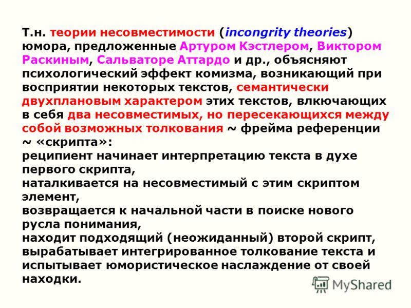 Т.н. теории несовместимости (incongrity theories) юмора, предложенные Артуром Кэстлером, Виктором Раскиным, Сальваторе Аттардо и др., объясняют психологический эффект комизма, возникающий при восприятии некоторых текстов, семантически двухплановым ха