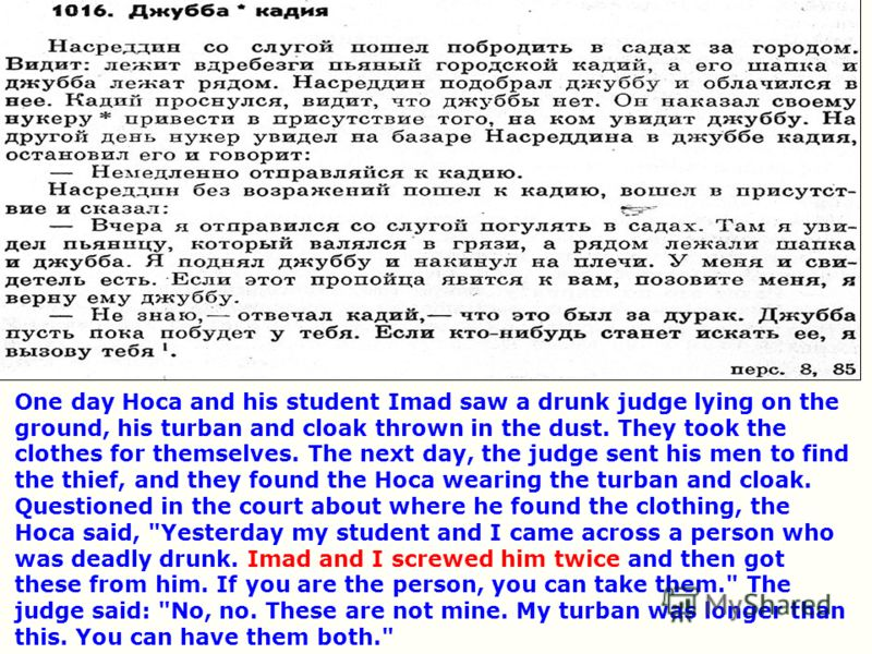 One day Hoca and his student Imad saw a drunk judge lying on the ground, his turban and cloak thrown in the dust. They took the clothes for themselves. The next day, the judge sent his men to find the thief, and they found the Hoca wearing the turban