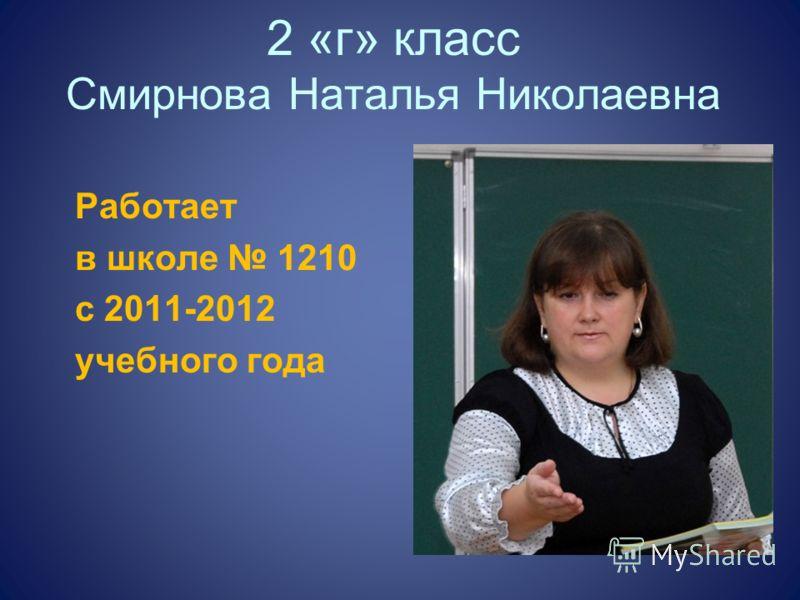 2 «г» класс Смирнова Наталья Николаевна Работает в школе 1210 с 2011-2012 учебного года