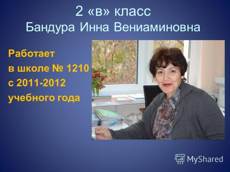 2 «в» класс Бандура Инна Вениаминовна Работает в школе 1210 с 2011-2012 учебного года