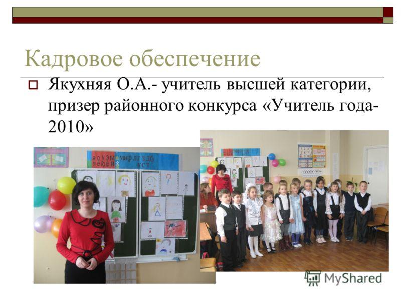 Кадровое обеспечение Якухняя О.А.- учитель высшей категории, призер районного конкурса «Учитель года- 2010»