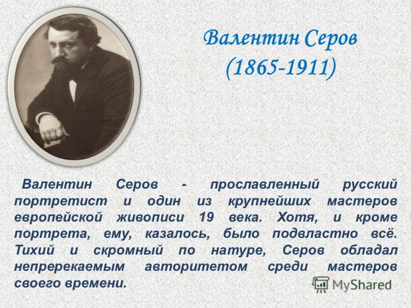 Валентин Серов - прославленный русский портретист и один из крупнейших мастеров европейской живописи 19 века. Хотя, и кроме портрета, ему, казалось, было подвластно всё. Тихий и скромный по натуре, Серов обладал непререкаемым авторитетом среди мастер