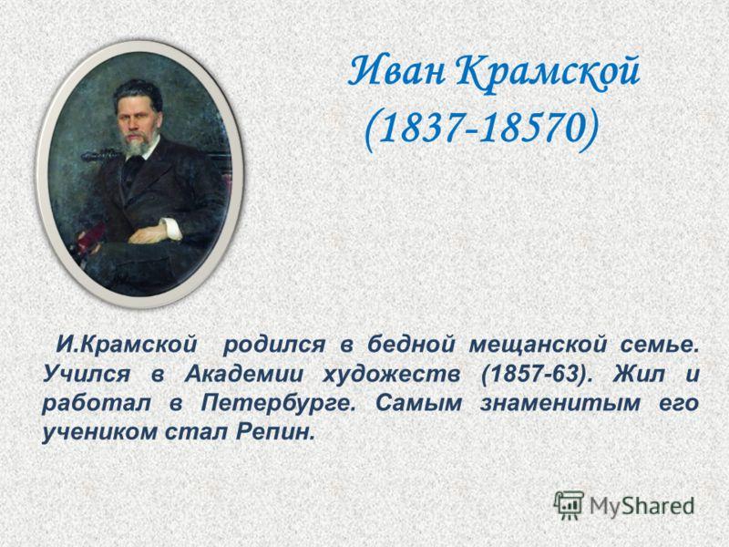 И.Крамской родился в бедной мещанской семье. Учился в Академии художеств (1857-63). Жил и работал в Петербурге. Самым знаменитым его учеником стал Репин. Иван Крамской (1837-18570)