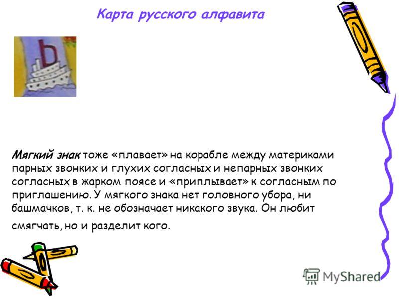 Карта русского алфавита Твердый знак «живет» в холодном поясе в Антарктиде, «плавает» на корабле. У него нет ни головного убора, ни башмачков, т.к не обозначает никакого звука. Он любит разделять корень от приставки.