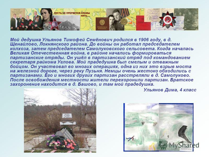 Мой дедушка Ульянов Тимофей Семёнович родился в 1906 году, в д. Щенайлово, Локнянского района. До войны он работал председателем колхоза, затем председателем Самолуковского сельсовета. Когда началась Великая Отечественная война, в районе начались фор
