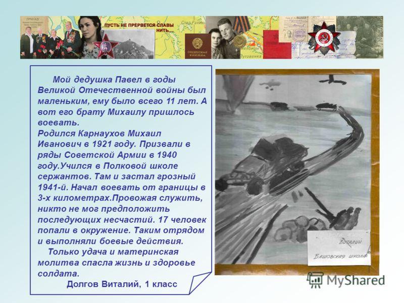 Мой дедушка Павел в годы Великой Отечественной войны был маленьким, ему было всего 11 лет. А вот его брату Михаилу пришлось воевать. Родился Карнаухов Михаил Иванович в 1921 году. Призвали в ряды Советской Армии в 1940 году.Учился в Полковой школе се