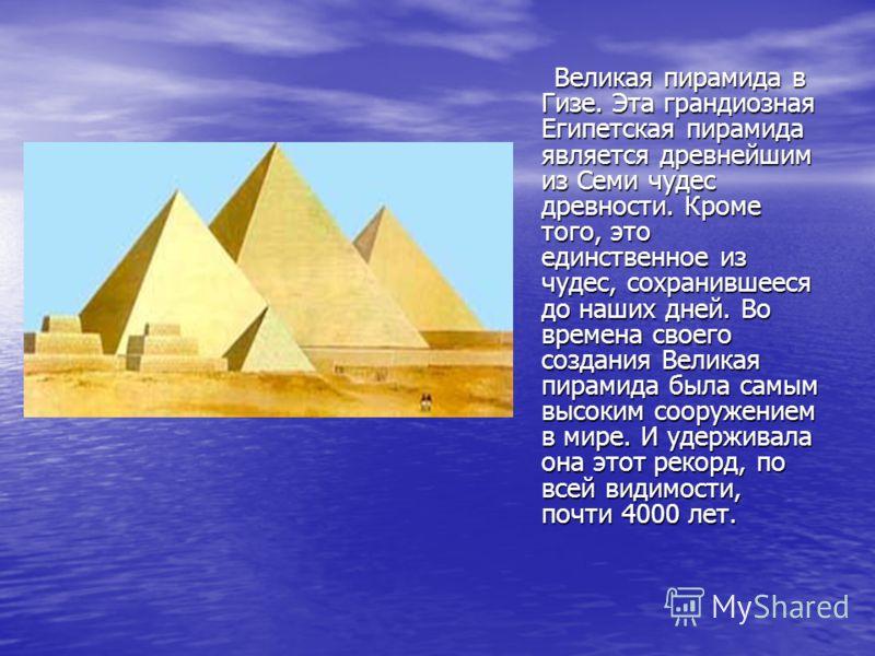 Великая пирамида в Гизе. Эта грандиозная Египетская пирамида является древнейшим из Семи чудес древности. Кроме того, это единственное из чудес, сохранившееся до наших дней. Во времена своего создания Великая пирамида была самым высоким сооружением в