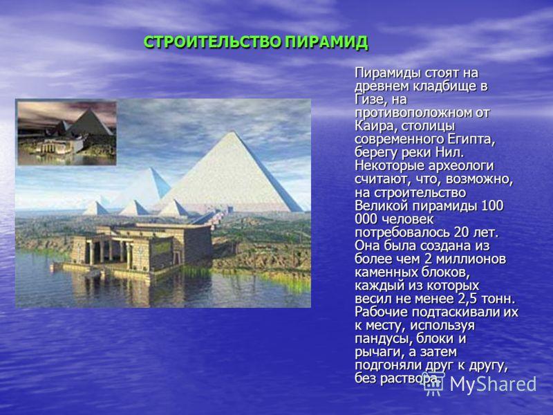 СТРОИТЕЛЬСТВО ПИРАМИД СТРОИТЕЛЬСТВО ПИРАМИД Пирамиды стоят на древнем кладбище в Гизе, на противоположном от Каира, столицы современного Египта, берегу реки Нил. Некоторые археологи считают, что, возможно, на строительство Великой пирамиды 100 000 че