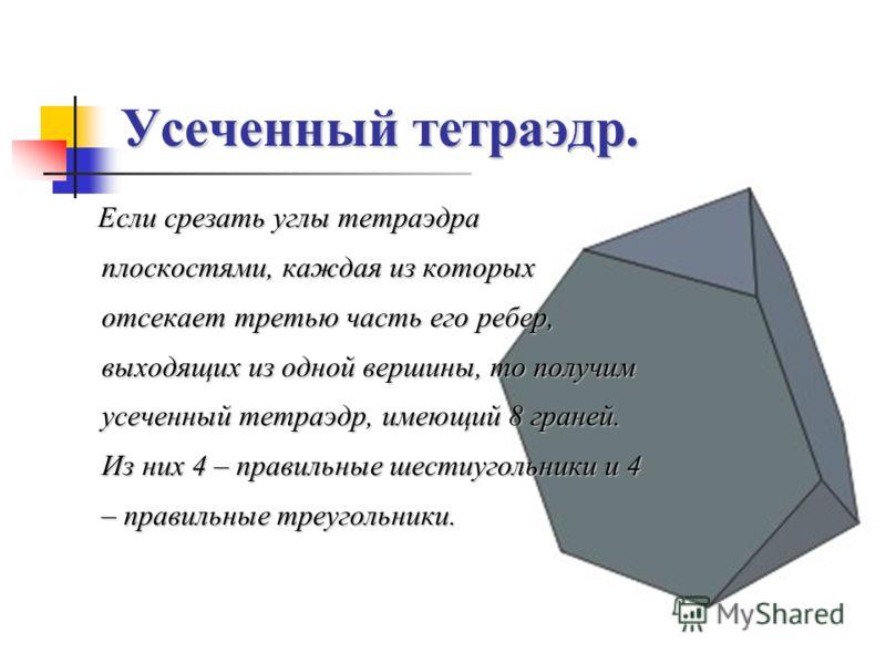 Усеченный тетраэдр. Если срезать углы тетраэдра плоскостями, каждая из которых отсекает третью часть его ребер, выходящих из одной вершины, то получим усеченный тетраэдр, имеющий 8 граней. Из них 4 – правильные шестиугольники и 4 – правильные треугол