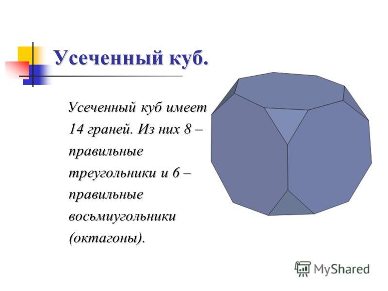 Усеченный куб. Усеченный куб имеет 14 граней. Из них 8 – правильные треугольники и 6 – правильные восьмиугольники (октагоны).