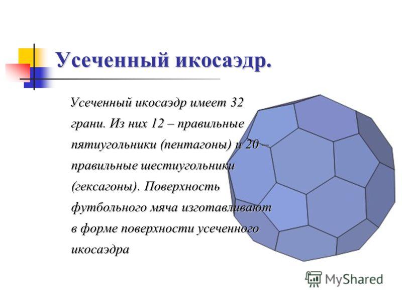 Усеченный икосаэдр. Усеченный икосаэдр имеет 32 грани. Из них 12 – правильные пятиугольники (пентагоны) и 20 – правильные шестиугольники (гексагоны). Поверхность футбольного мяча изготавливают в форме поверхности усеченного икосаэдра