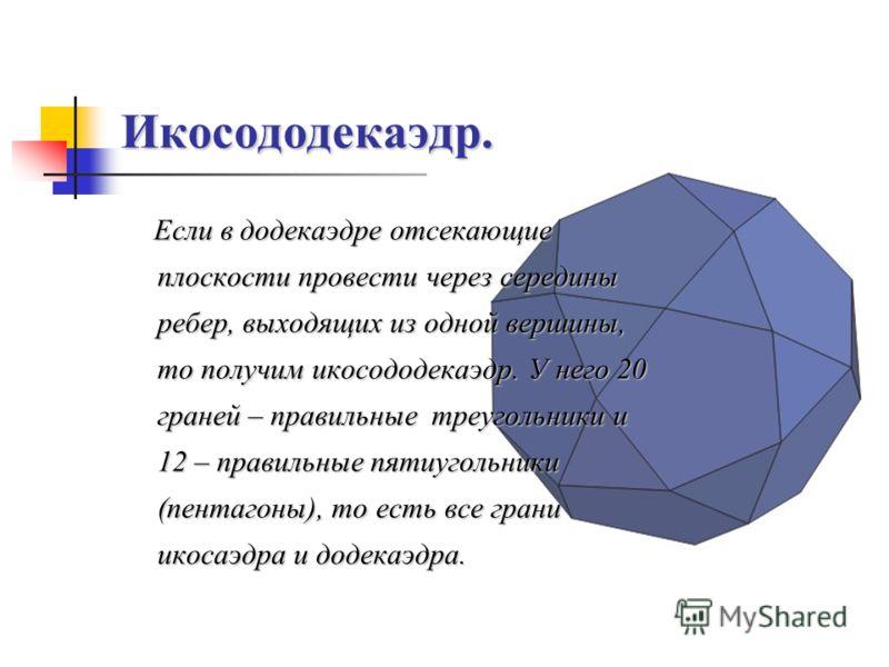 Икосододекаэдр. Если в додекаэдре отсекающие плоскости провести через середины ребер, выходящих из одной вершины, то получим икосододекаэдр. У него 20 граней – правильные треугольники и 12 – правильные пятиугольники (пентагоны), то есть все грани ико