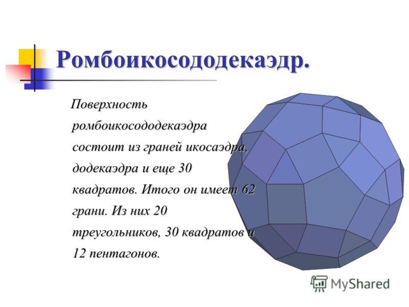 Ромбоикосододекаэдр. Поверхность ромбоикосододекаэдра состоит из граней икосаэдра, додекаэдра и еще 30 квадратов. Итого он имеет 62 грани. Из них 20 треугольников, 30 квадратов и 12 пентагонов.