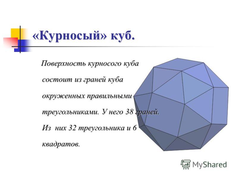 «Курносый» куб. Поверхность курносого куба состоит из граней куба окруженных правильными треугольниками. У него 38 граней. Из них 32 треугольника и 6 квадратов.