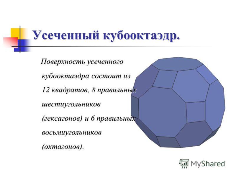 Усеченный кубооктаэдр. Поверхность усеченного кубооктаэдра состоит из 12 квадратов, 8 правильных шестиугольников (гексагонов) и 6 правильных восьмиугольников (октагонов).