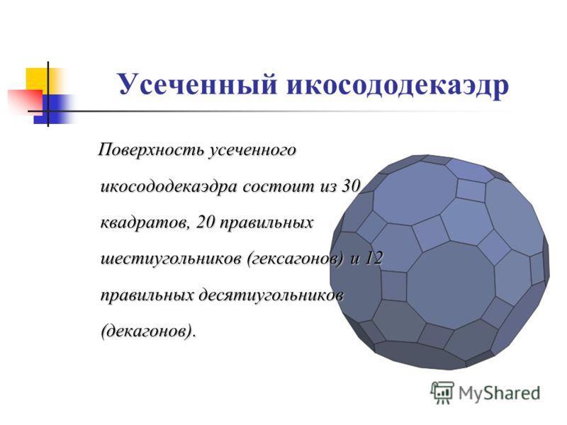 Усеченный икосододекаэдр Поверхность усеченного икосододекаэдра состоит из 30 квадратов, 20 правильных шестиугольников (гексагонов) и 12 правильных десятиугольников (декагонов).