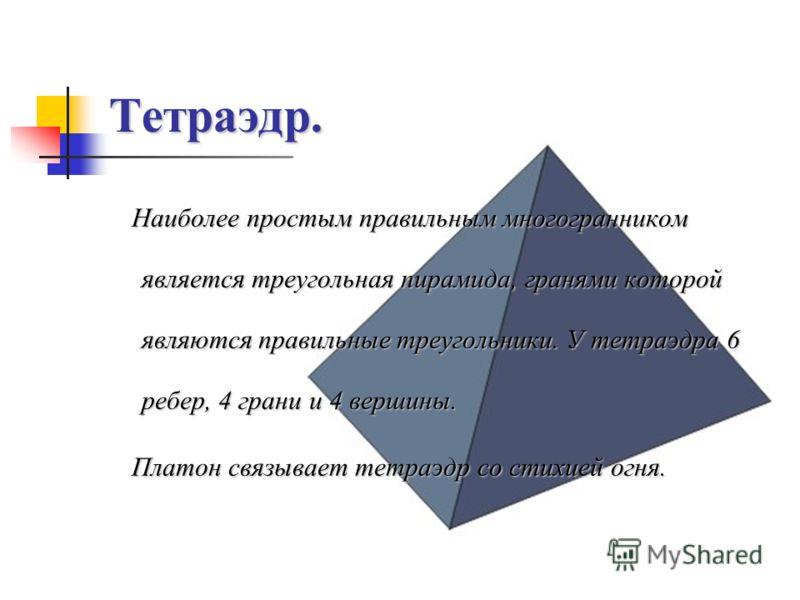 Тетраэдр. Наиболее простым правильным многогранником является треугольная пирамида, гранями которой являются правильные треугольники. У тетраэдра 6 ребер, 4 грани и 4 вершины. Платон связывает тетраэдр со стихией огня. Платон связывает тетраэдр со ст