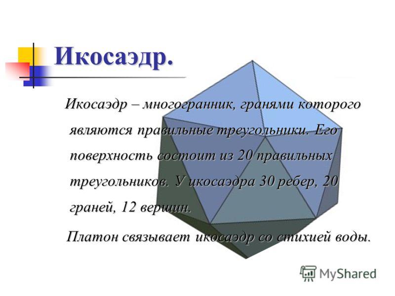 Икосаэдр. Икосаэдр – многогранник, гранями которого являются правильные треугольники. Его поверхность состоит из 20 правильных треугольников. У икосаэдра 30 ребер, 20 граней, 12 вершин. Платон связывает икосаэдр со стихией воды. Платон связывает икос