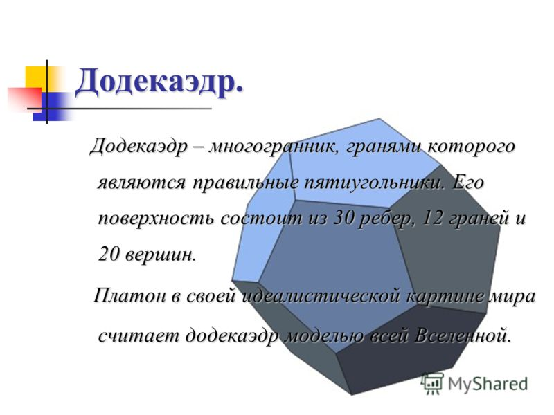 Додекаэдр. Додекаэдр – многогранник, гранями которого являются правильные пятиугольники. Его поверхность состоит из 30 ребер, 12 граней и 20 вершин. Платон в своей идеалистической картине мира считает додекаэдр моделью всей Вселенной. Платон в своей