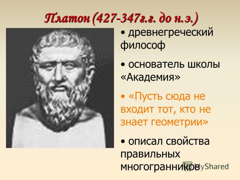 Платон (427-347г.г. до н.э.) древнегреческий философ основатель школы «Академия» «Пусть сюда не входит тот, кто не знает геометрии» описал свойства правильных многогранников