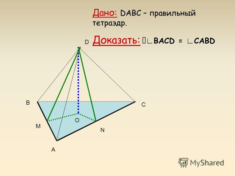 А В С D Дано: DABC – правильный тетраэдр. BACD = CABD Доказать: BACD = CABD О N M