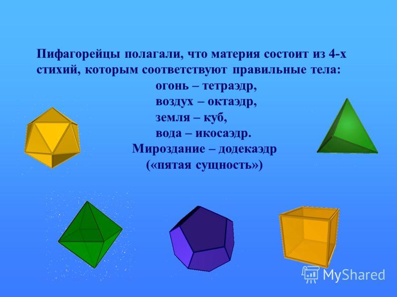 Пифагорейцы полагали, что материя состоит из 4-х стихий, которым соответствуют правильные тела: огонь – тетраэдр, воздух – октаэдр, земля – куб, вода – икосаэдр. Мироздание – додекаэдр («пятая сущность»)