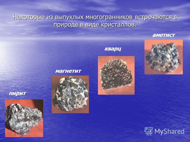Некоторые из выпуклых многогранников встречаются в природе в виде кристаллов. пирит аметист кварц магнетит