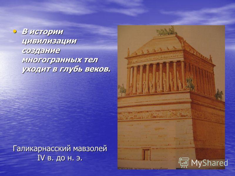 Галикарнасский мавзолей IV в. до н. э. В истории цивилизации создание многогранных тел уходит в глубь веков. В истории цивилизации создание многогранных тел уходит в глубь веков.