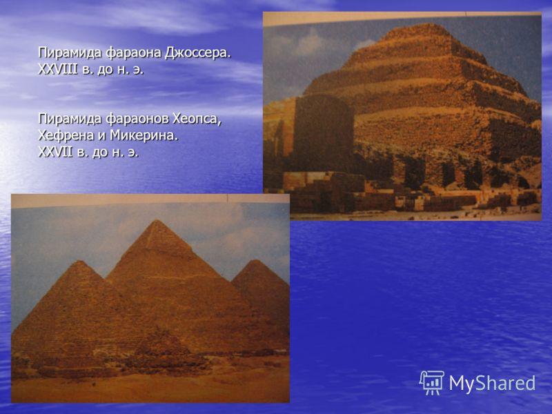 Пирамида фараона Джоссера. ХХVIII в. до н. э. Пирамида фараонов Хеопса, Хефрена и Микерина. ХХVII в. до н. э.