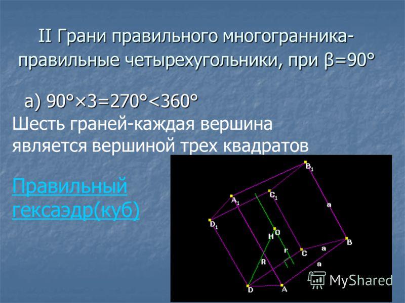 ΙΙ Грани правильного многогранника- правильные четырехугольники, при β=90° а) 90°×3=270°