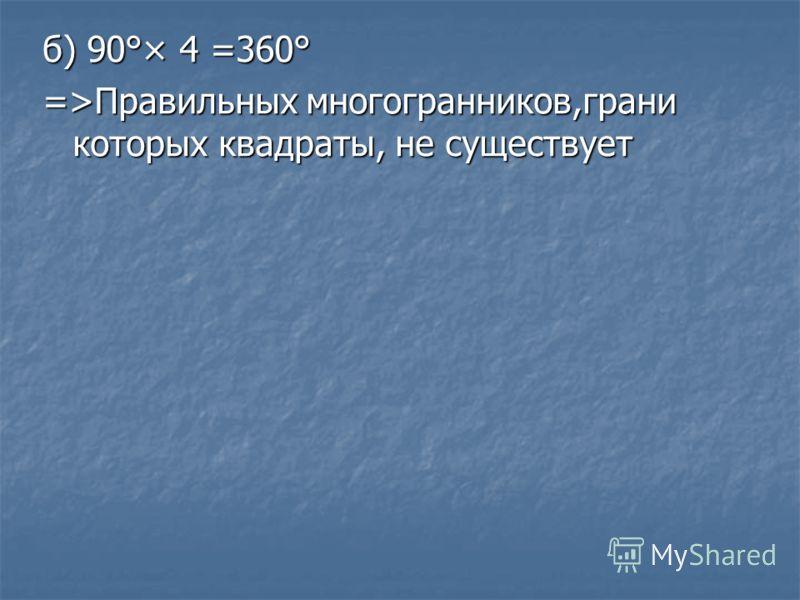 б) 90°× 4 =360° =>Правильных многогранников,грани которых квадраты, не существует