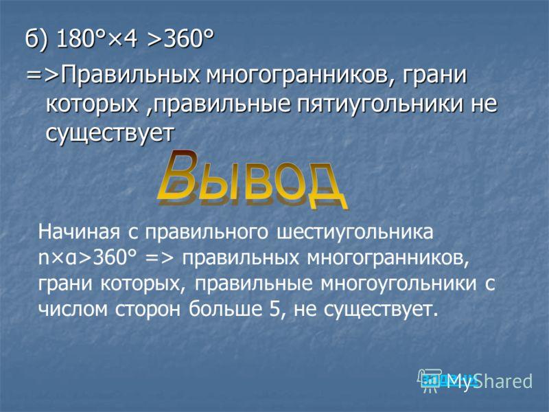 б) 180°×4 >360° =>Правильных многогранников, грани которых,правильные пятиугольники не существует Начиная с правильного шестиугольника n×α>360° => правильных многогранников, грани которых, правильные многоугольники с числом сторон больше 5, не сущест