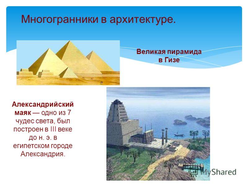 Многогранники в архитектуре. Великая пирамида в Гизе Александрийский маяк одно из 7 чудес света, был построен в III веке до н. э. в египетском городе Александрия.