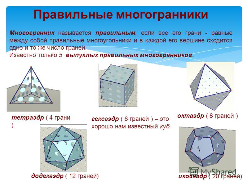 Правильные многогранники Многогранник называется правильным, если все его грани - равные между собой правильные многоугольники и в каждой его вершине сходится одно и то же число граней. Известно только 5 выпуклых правильных многогранников. тетраэдр (