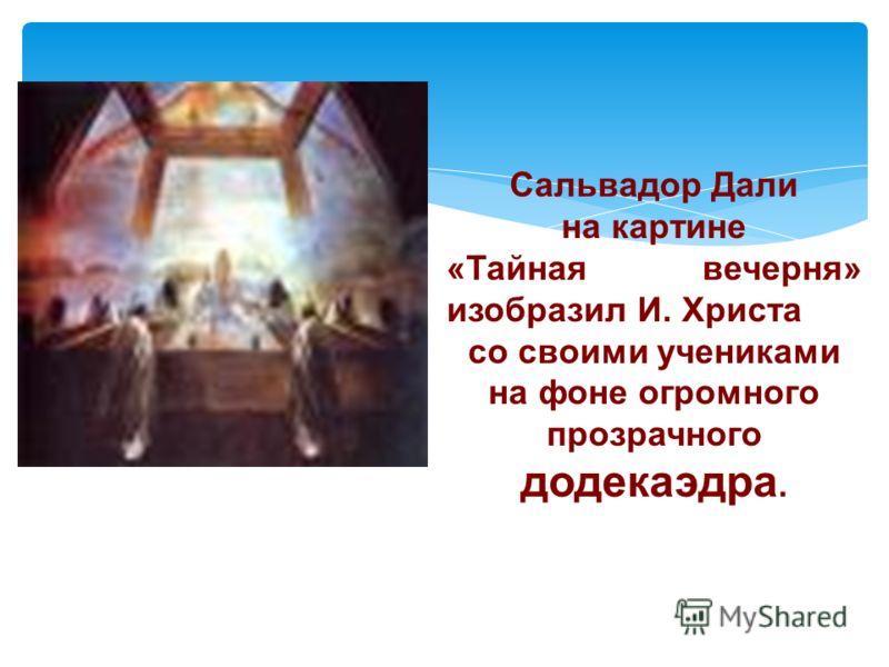 Сальвадор Дали на картине «Тайная вечерня» изобразил И. Христа со своими учениками на фоне огромного прозрачного додекаэдра.