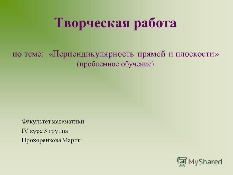 Творческая работа по теме: «Перпендикулярность прямой и плоскости» (проблемное обучение) Факультет математики IV курс 3 группа Прохоренкова Мария