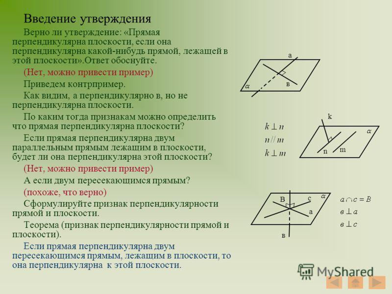 Введение утверждения Верно ли утверждение: «Прямая перпендикулярна плоскости, если она перпендикулярна какой-нибудь прямой, лежащей в этой плоскости».Ответ обоснуйте. (Нет, можно привести пример) Приведем контрпример. Как видим, а перпендикулярно в,