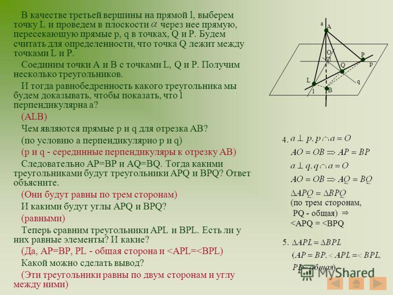 В качестве третьей вершины на прямой l, выберем точку L и проведем в плоскости через нее прямую, пересекающую прямые p, q в точках, Q и Р. Будем считать для определенности, что точка Q лежит между точками L и P. Соединим точки А и В с точками L, Q и