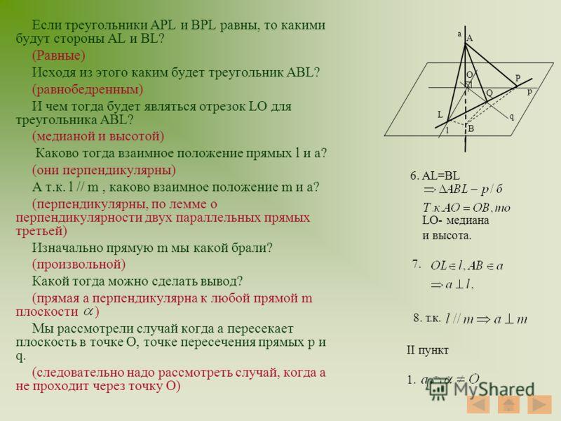 Если треугольники APL и BPL равны, то какими будут стороны AL и BL? (Равные) Исходя из этого каким будет треугольник ABL? (равнобедренным) И чем тогда будет являться отрезок LO для треугольника ABL? (медианой и высотой) Каково тогда взаимное положени