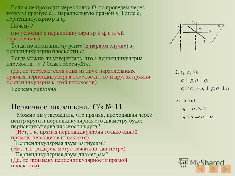 Если а не проходит через точку О, то проведем через точку О прямую а 1, параллельную прямой а. Тогда а 1 перпендикулярно p и q. Почему? (по условию а перпендикулярна p и q, а а 1 ей параллельна) Тогда по доказанному ранее (в первом случае) а 1 перпен
