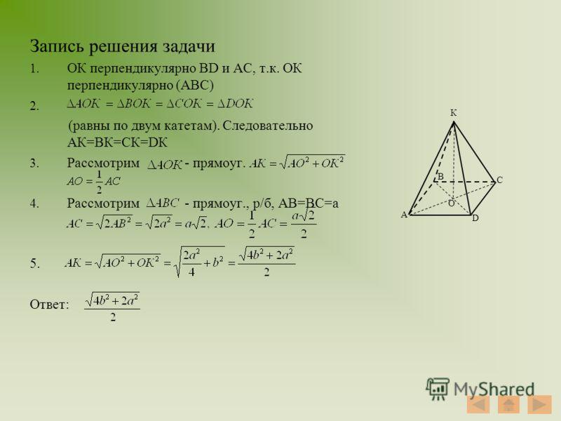 Запись решения задачи 1. ОК перпендикулярно ВD и АС, т.к. ОК перпендикулярно (АВС) 2. (равны по двум катетам). Следовательно АК=ВК=СК=DК 3. Рассмотрим - прямоуг. 4. Рассмотрим - прямоуг., р/б, АВ=ВС=а 5. Ответ: А В С D О К